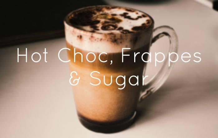 Hot Choc, Frappes & Sugar